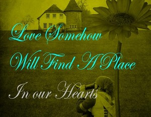 Love Somehow Will Find A Place In Our Hearts