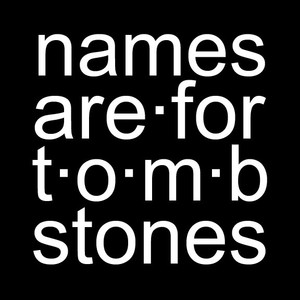 names are for tombstones